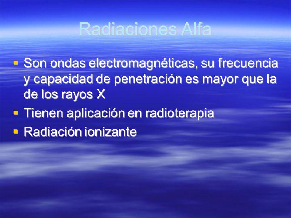 Radiaciones Alfa Son ondas electromagnéticas, su frecuencia y capacidad de penetración es mayor que la de los rayos X Son ondas electromagnéticas, su