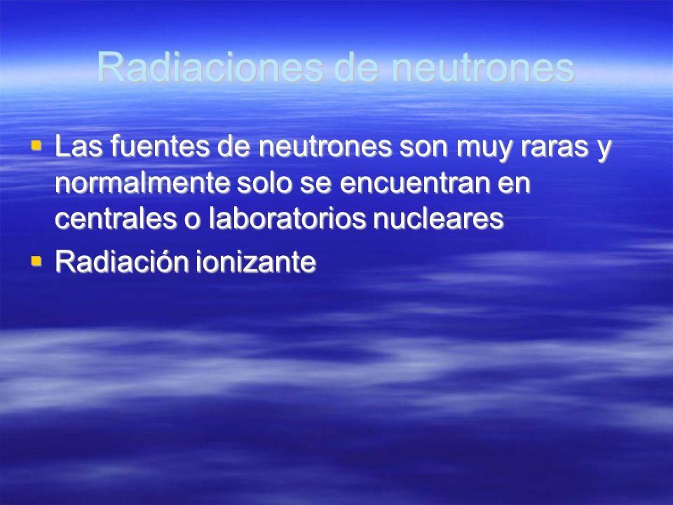 Radiaciones de neutrones Las fuentes de neutrones son muy raras y normalmente solo se encuentran en centrales o laboratorios nucleares Las fuentes de