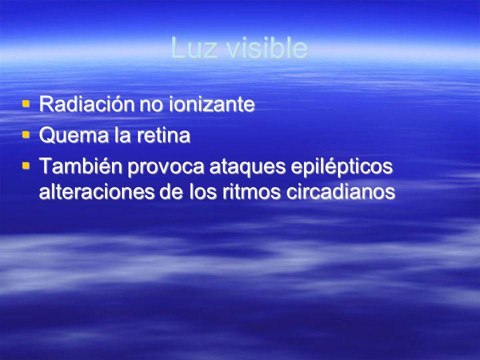 Luz visible Radiación no ionizante Radiación no ionizante Quema la retina Quema la retina También provoca ataques epilépticos alteraciones de los ritm