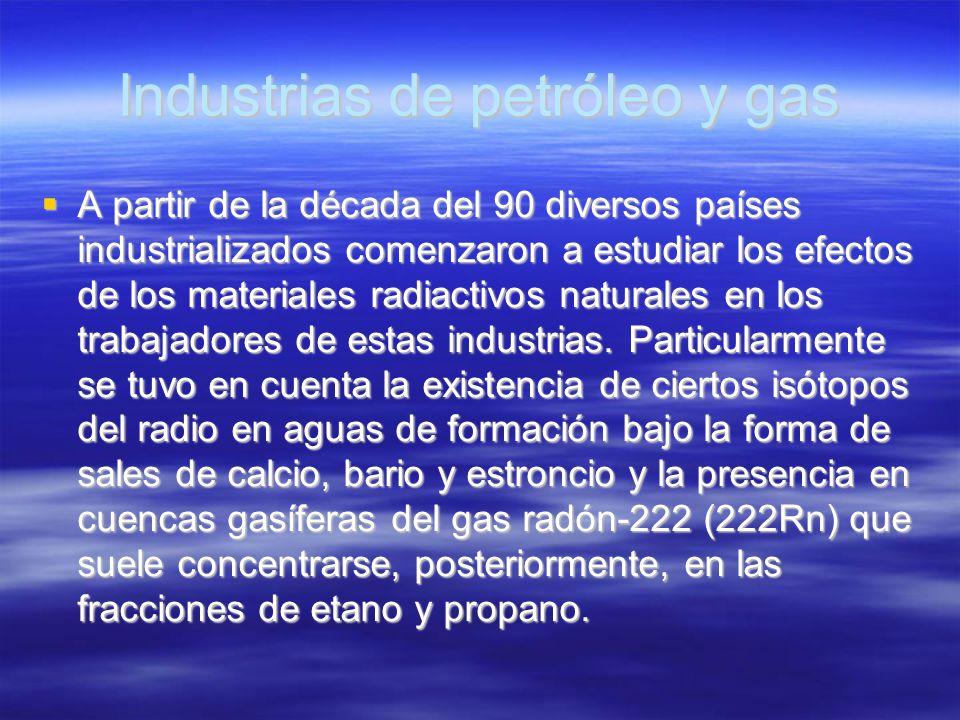 Industrias de petróleo y gas A partir de la década del 90 diversos países industrializados comenzaron a estudiar los efectos de los materiales radiact