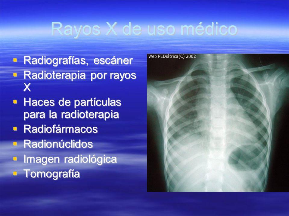 Rayos X de uso médico Radiografías, escáner Radiografías, escáner Radioterapia por rayos X Radioterapia por rayos X Haces de partículas para la radiot