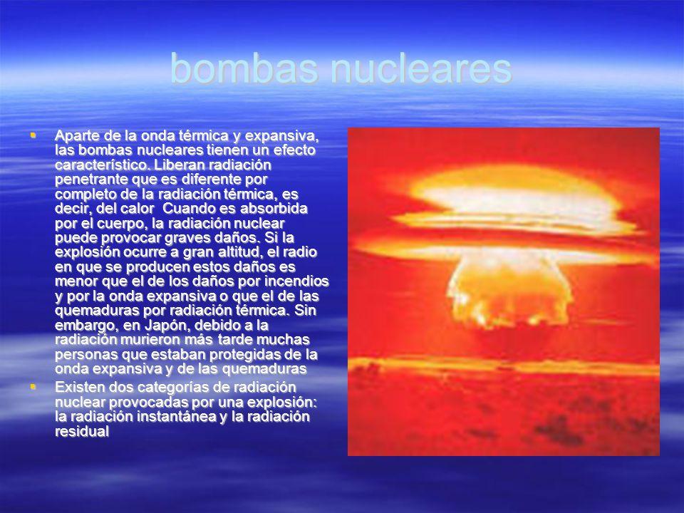 bombas nucleares Aparte de la onda térmica y expansiva, las bombas nucleares tienen un efecto característico. Liberan radiación penetrante que es dife