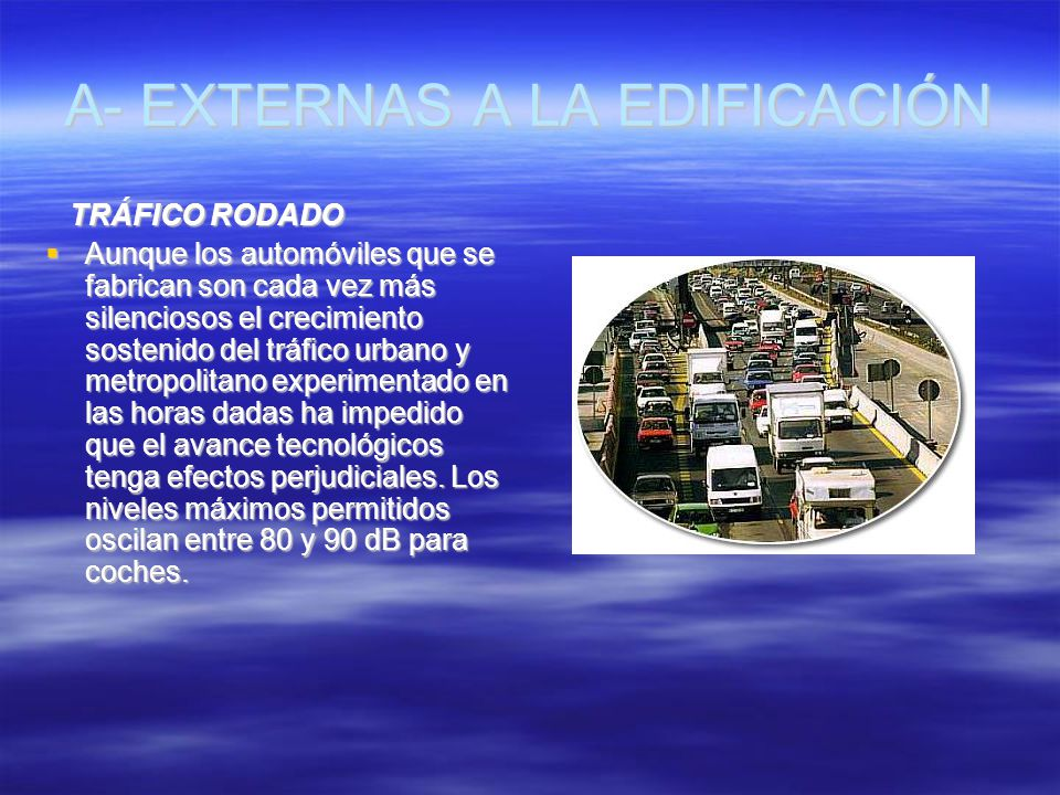 A- EXTERNAS A LA EDIFICACIÓN TRÁFICO RODADO TRÁFICO RODADO Aunque los automóviles que se fabrican son cada vez más silenciosos el crecimiento sostenid