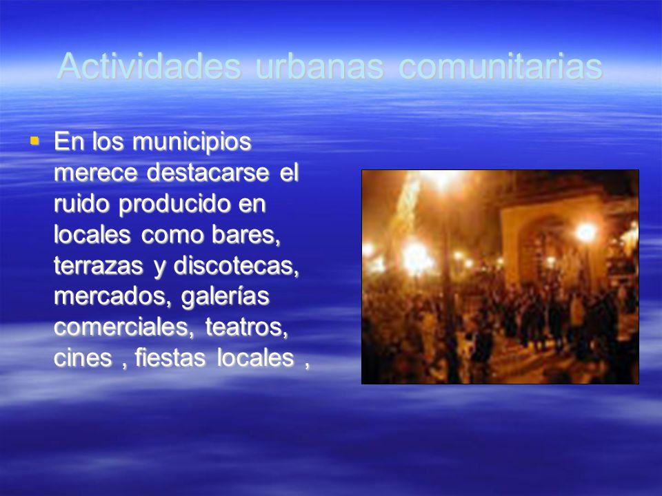 Actividades urbanas comunitarias En los municipios merece destacarse el ruido producido en locales como bares, terrazas y discotecas, mercados, galerí