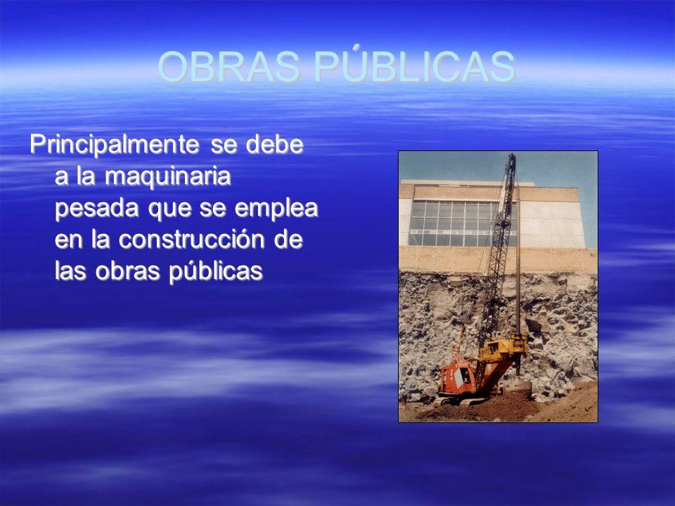 OBRAS PÚBLICAS Principalmente se debe a la maquinaria pesada que se emplea en la construcción de las obras públicas