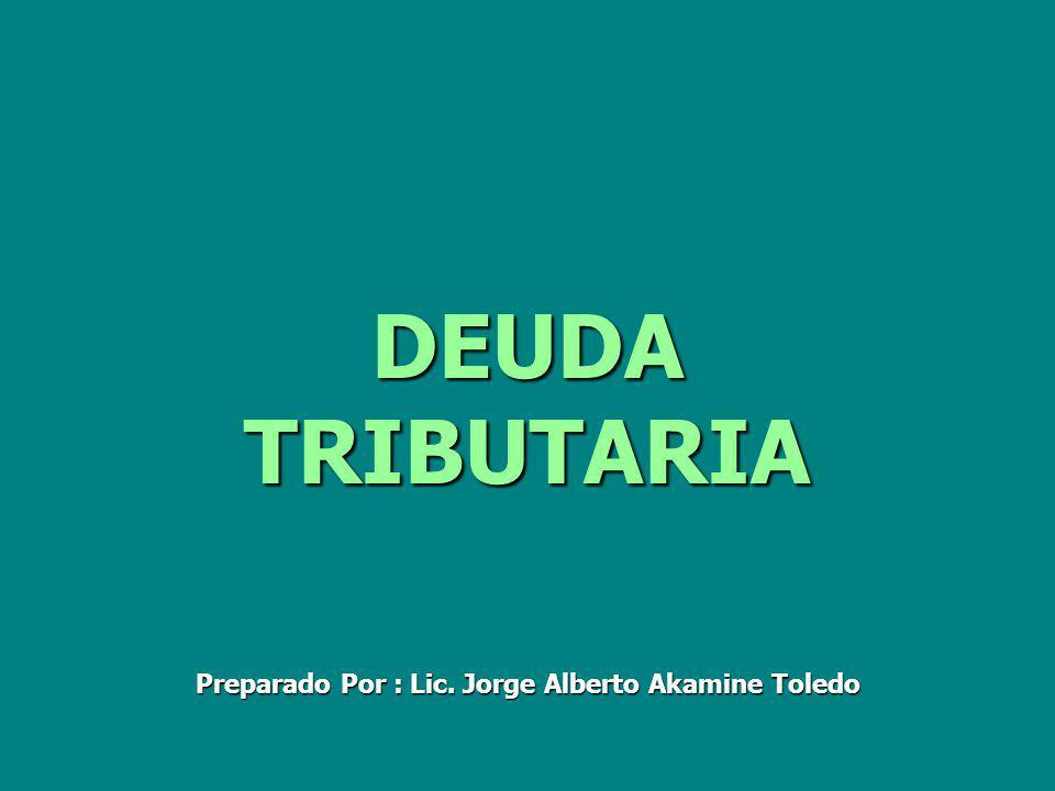 DEUDA TRIBUTARIA Preparado Por : Lic. Jorge Alberto Akamine Toledo