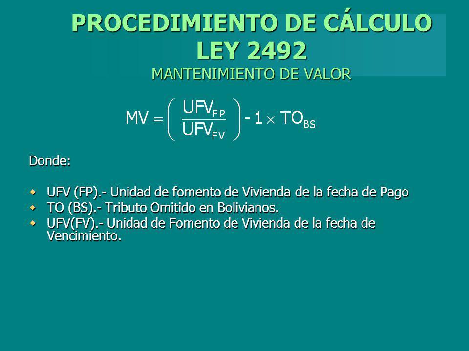 PROCEDIMIENTO DE CÁLCULO LEY 2492 MANTENIMIENTO DE VALOR Donde: UFV (FP).- Unidad de fomento de Vivienda de la fecha de Pago UFV (FP).- Unidad de fome