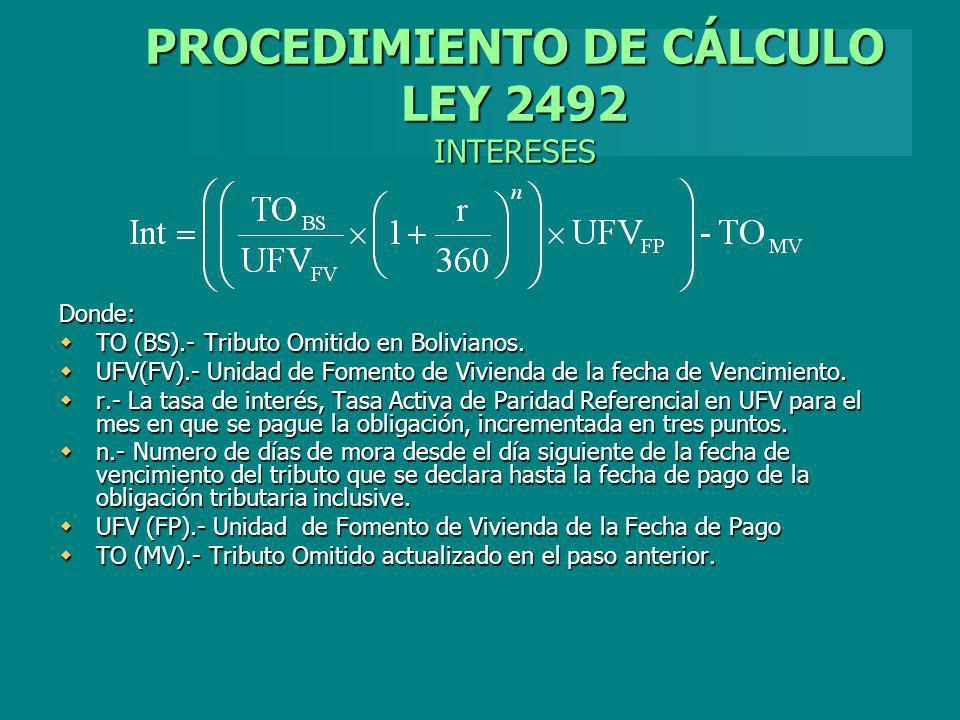 PROCEDIMIENTO DE CÁLCULO LEY 2492 INTERESES Donde: TO (BS).- Tributo Omitido en Bolivianos. TO (BS).- Tributo Omitido en Bolivianos. UFV(FV).- Unidad