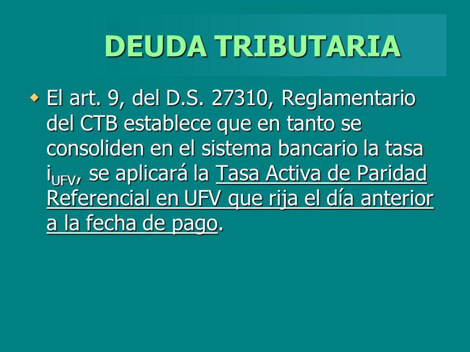 DEUDA TRIBUTARIA El art. 9, del D.S. 27310, Reglamentario del CTB establece que en tanto se consoliden en el sistema bancario la tasa i UFV, se aplica