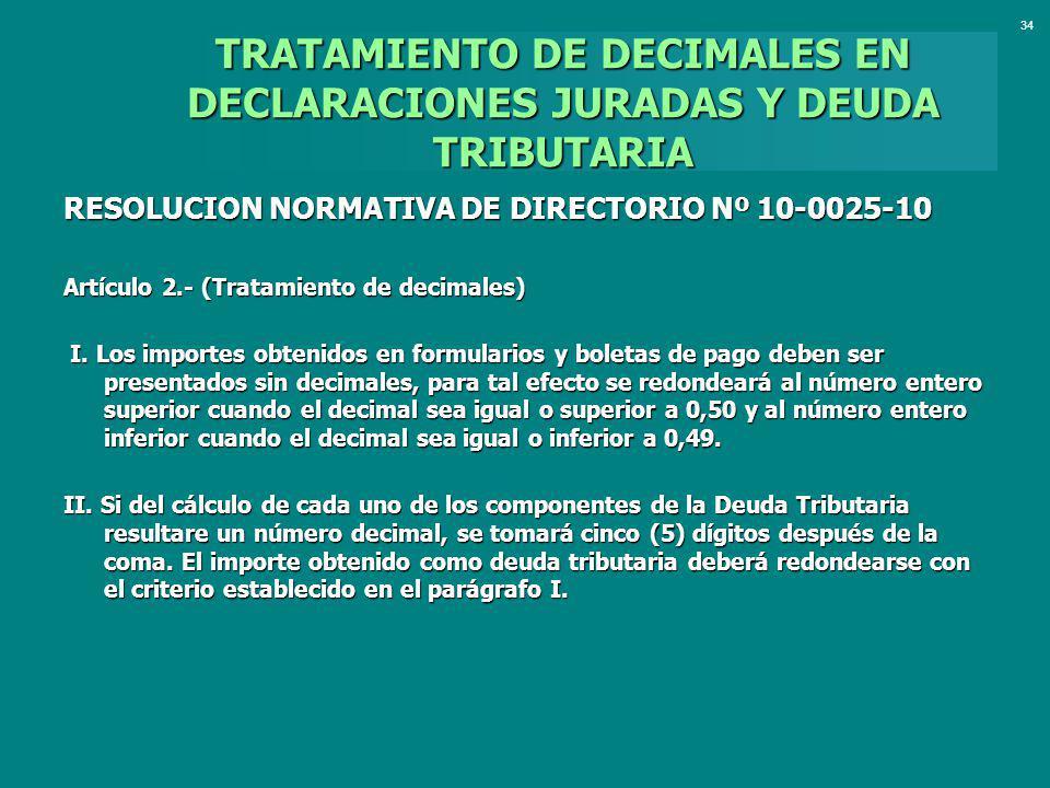 TRATAMIENTO DE DECIMALES EN DECLARACIONES JURADAS Y DEUDA TRIBUTARIA RESOLUCION NORMATIVA DE DIRECTORIO Nº 10-0025-10 Artículo 2.- (Tratamiento de dec