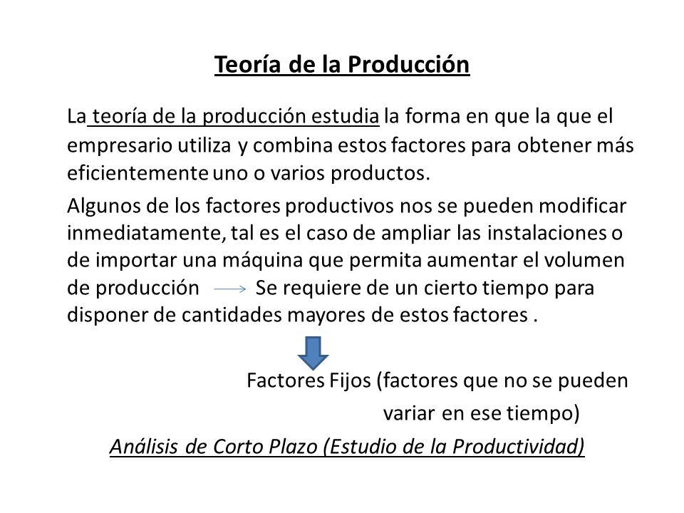 Teoría de la Producción La teoría de la producción estudia la forma en que la que el empresario utiliza y combina estos factores para obtener más efic