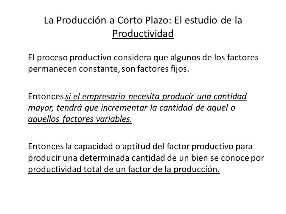La Producción a Corto Plazo: El estudio de la Productividad Tenemos entonces, dado un factor fijo (Tierra o RN) y otro factor variable, los aumentos de estos van seguidos de un incremento de la producción hasta un máximo.