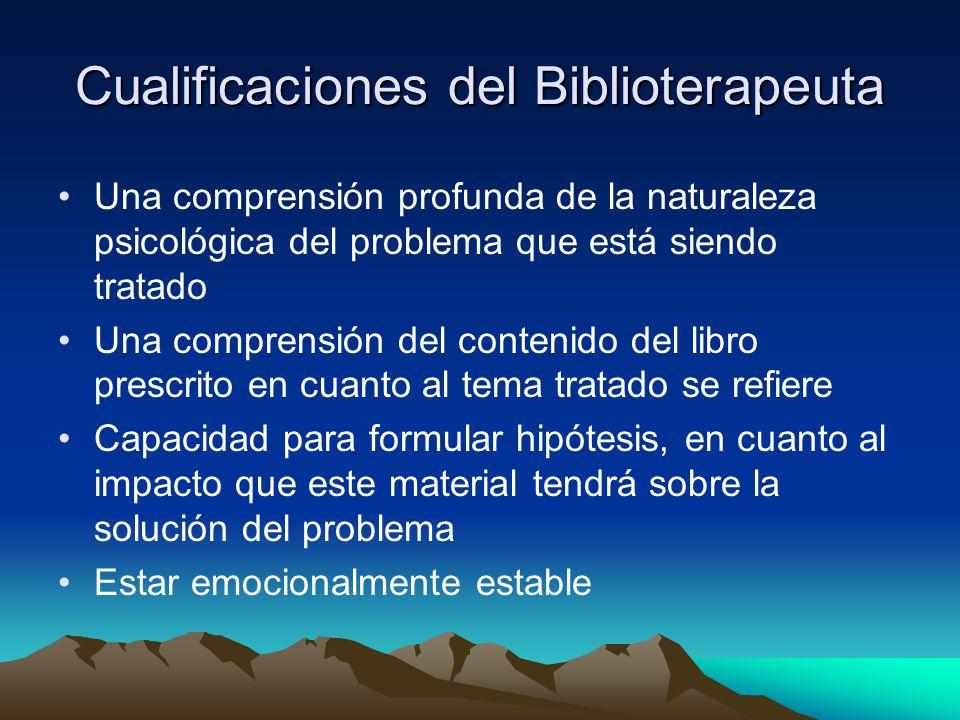 Cualificaciones del Biblioterapeuta Una comprensión profunda de la naturaleza psicológica del problema que está siendo tratado Una comprensión del con