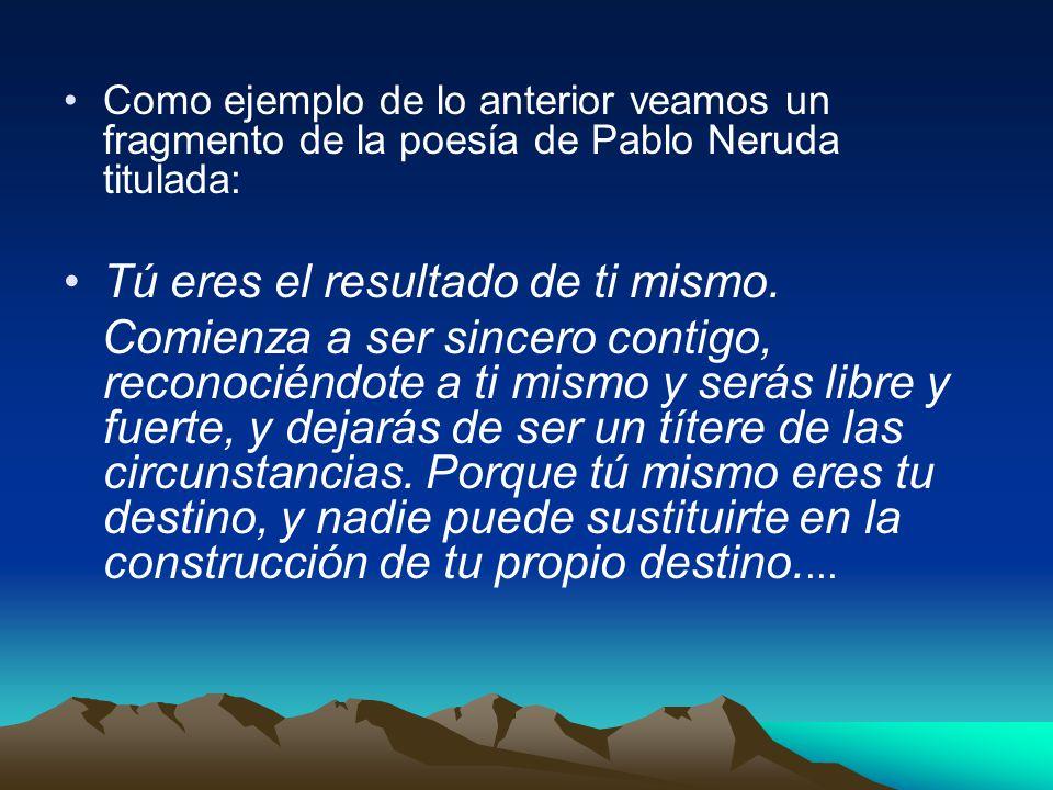 Como ejemplo de lo anterior veamos un fragmento de la poesía de Pablo Neruda titulada: Tú eres el resultado de ti mismo. Comienza a ser sincero contig