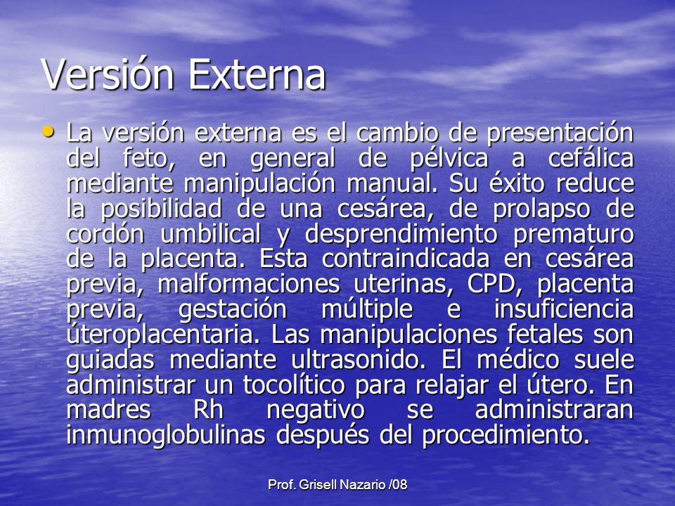 Prof. Grisell Nazario /08 Versión Externa La versión externa es el cambio de presentación del feto, en general de pélvica a cefálica mediante manipula