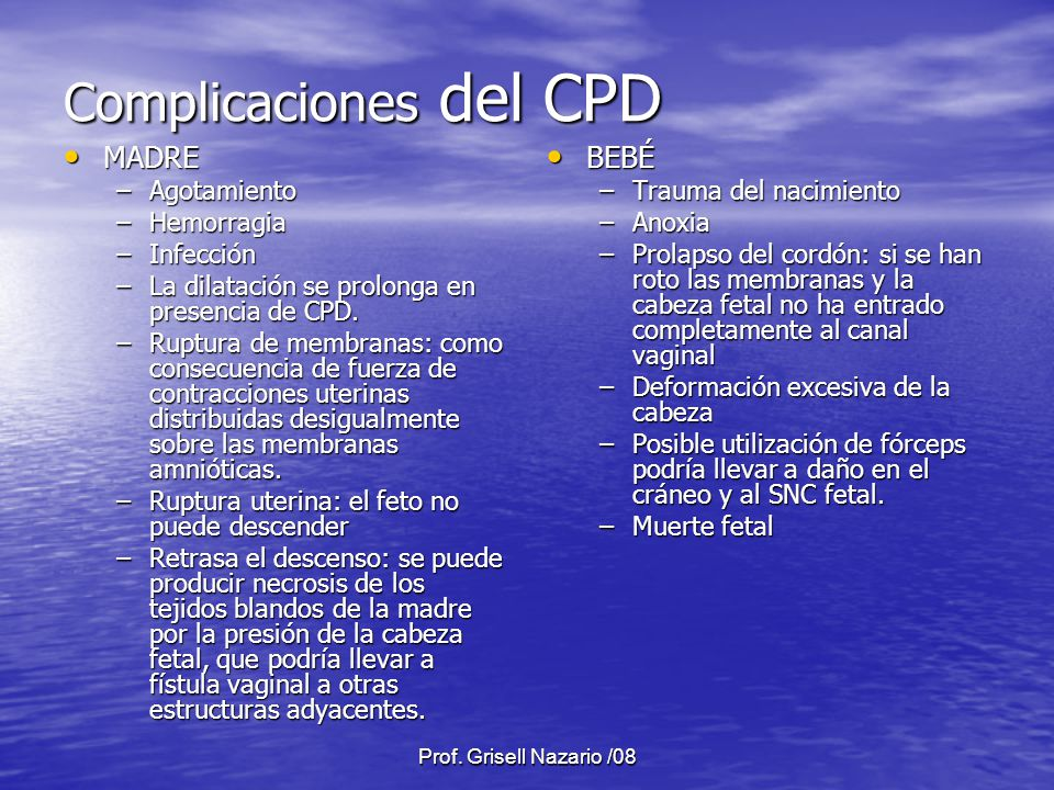 Prof. Grisell Nazario /08 Complicaciones del CPD MADRE MADRE –Agotamiento –Hemorragia –Infección –La dilatación se prolonga en presencia de CPD. –Rupt
