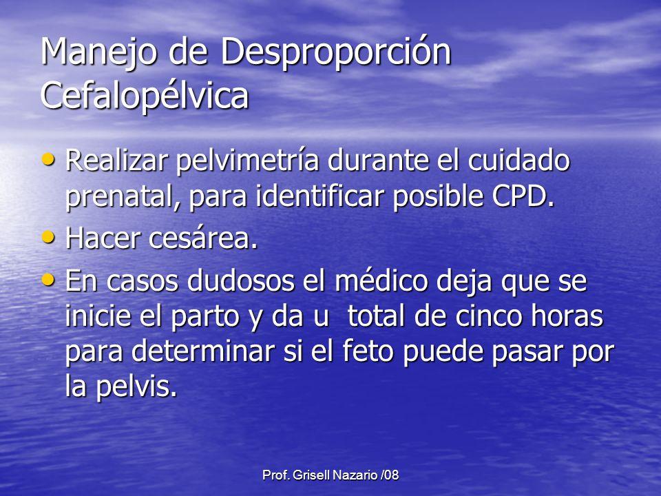 Prof. Grisell Nazario /08 Manejo de Desproporción Cefalopélvica Realizar pelvimetría durante el cuidado prenatal, para identificar posible CPD. Realiz
