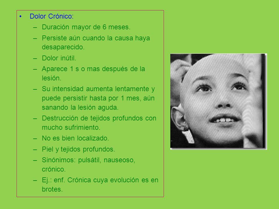 Dolor Crónico: –Duración mayor de 6 meses. –Persiste aún cuando la causa haya desaparecido. –Dolor inútil. –Aparece 1 s o mas después de la lesión. –S