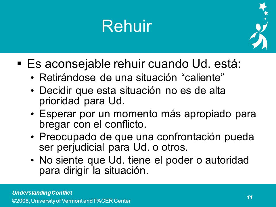 11 Understanding Conflict ©2008, University of Vermont and PACER Center Rehuir Es aconsejable rehuir cuando Ud.