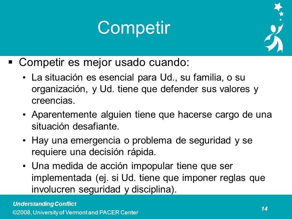 14 Understanding Conflict ©2008, University of Vermont and PACER Center Competir Competir es mejor usado cuando: La situación es esencial para Ud., su familia, o su organización, y Ud.
