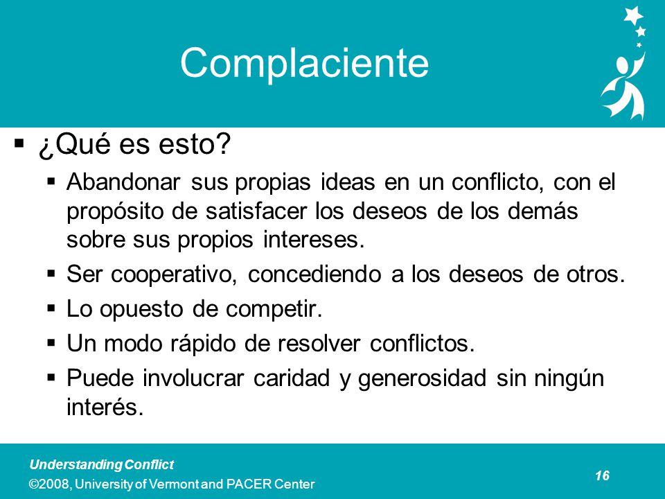 16 Understanding Conflict ©2008, University of Vermont and PACER Center Complaciente ¿Qué es esto.