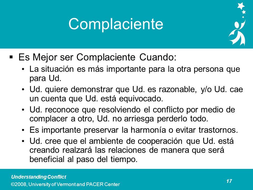 17 Understanding Conflict ©2008, University of Vermont and PACER Center Complaciente Es Mejor ser Complaciente Cuando: La situación es más importante para la otra persona que para Ud.