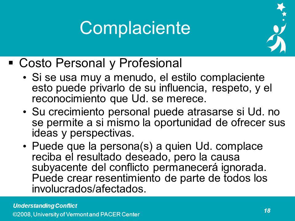 18 Understanding Conflict ©2008, University of Vermont and PACER Center Complaciente Costo Personal y Profesional Si se usa muy a menudo, el estilo complaciente esto puede privarlo de su influencia, respeto, y el reconocimiento que Ud.