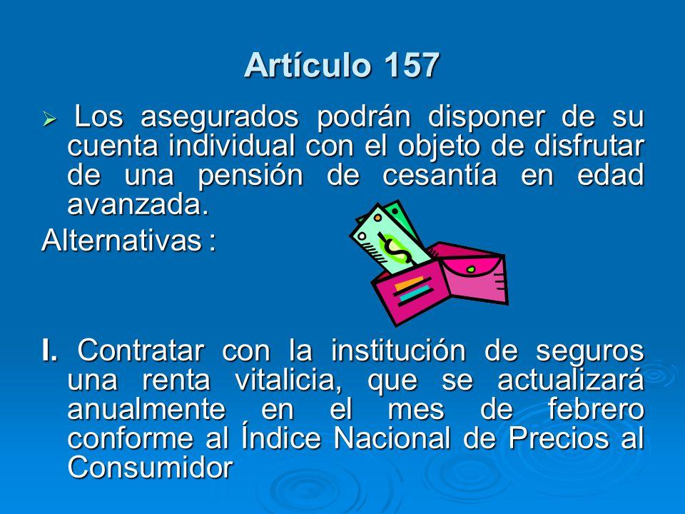 Artículo 157 Los asegurados podrán disponer de su cuenta individual con el objeto de disfrutar de una pensión de cesantía en edad avanzada. Los asegur