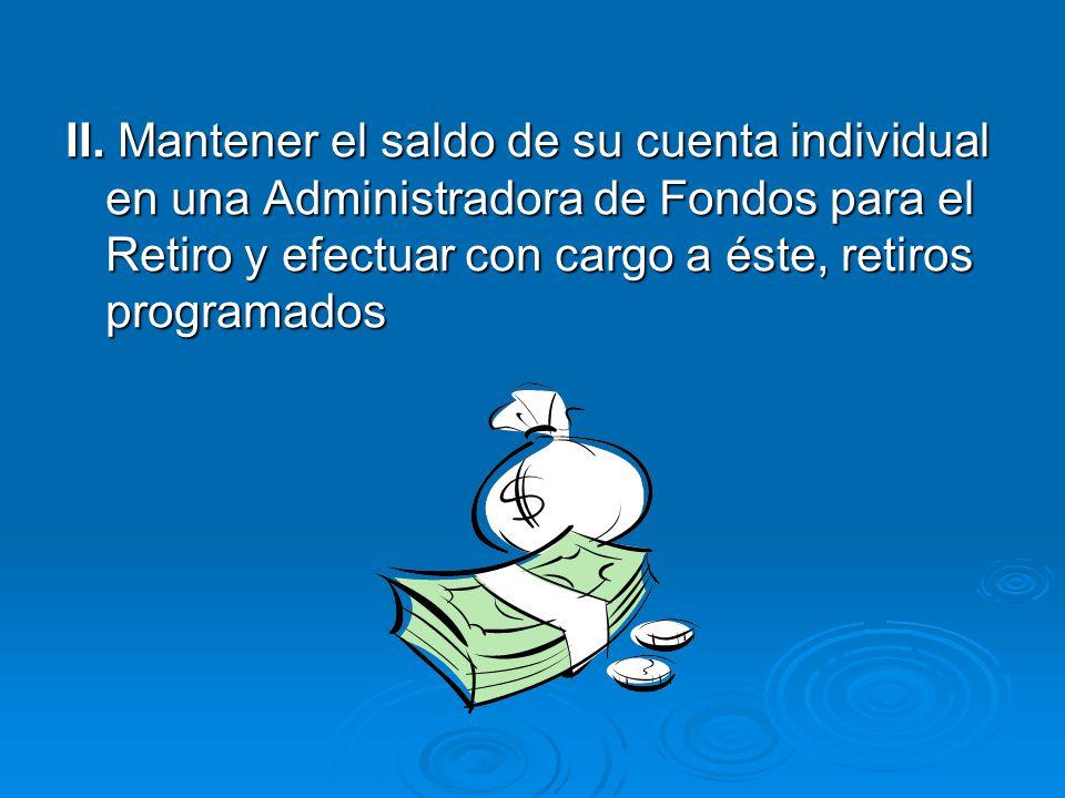 II. Mantener el saldo de su cuenta individual en una Administradora de Fondos para el Retiro y efectuar con cargo a éste, retiros programados