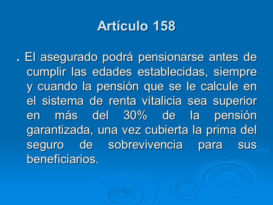 Artículo 158. El asegurado podrá pensionarse antes de cumplir las edades establecidas, siempre y cuando la pensión que se le calcule en el sistema de