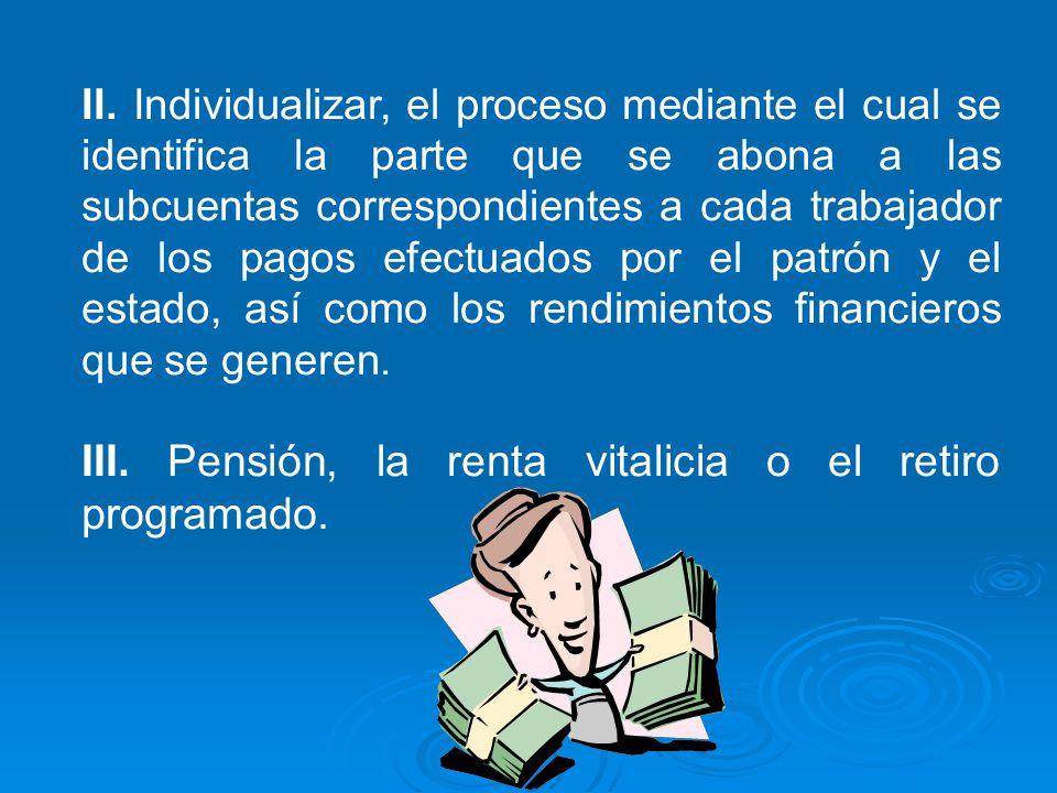 II. Individualizar, el proceso mediante el cual se identifica la parte que se abona a las subcuentas correspondientes a cada trabajador de los pagos e