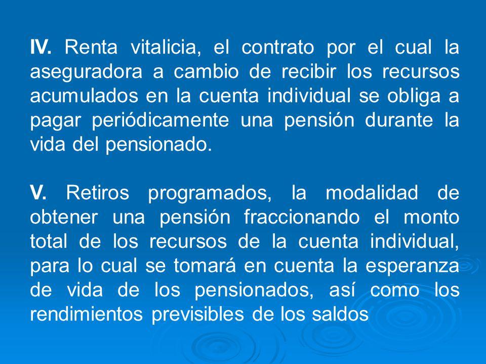 IV. Renta vitalicia, el contrato por el cual la aseguradora a cambio de recibir los recursos acumulados en la cuenta individual se obliga a pagar peri