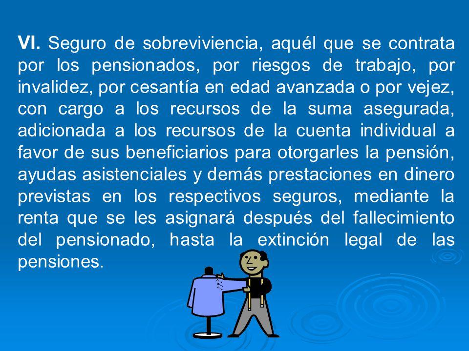VI. Seguro de sobreviviencia, aquél que se contrata por los pensionados, por riesgos de trabajo, por invalidez, por cesantía en edad avanzada o por ve