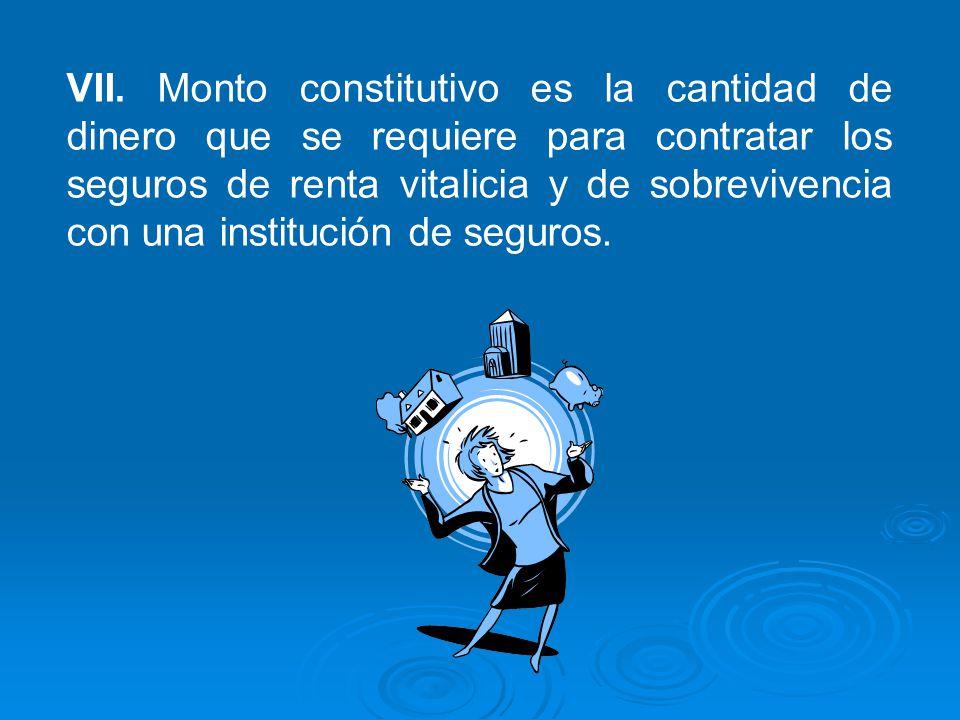 VII. Monto constitutivo es la cantidad de dinero que se requiere para contratar los seguros de renta vitalicia y de sobrevivencia con una institución