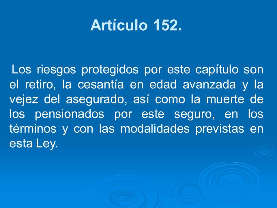 Artículo 152. Los riesgos protegidos por este capítulo son el retiro, la cesantía en edad avanzada y la vejez del asegurado, así como la muerte de los