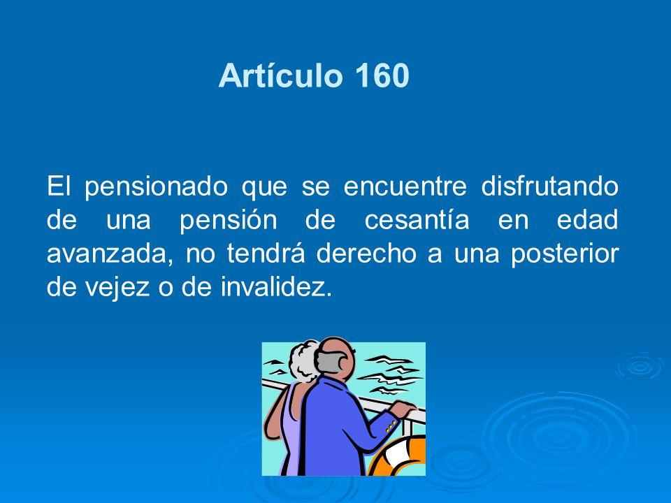 Artículo 160 El pensionado que se encuentre disfrutando de una pensión de cesantía en edad avanzada, no tendrá derecho a una posterior de vejez o de i