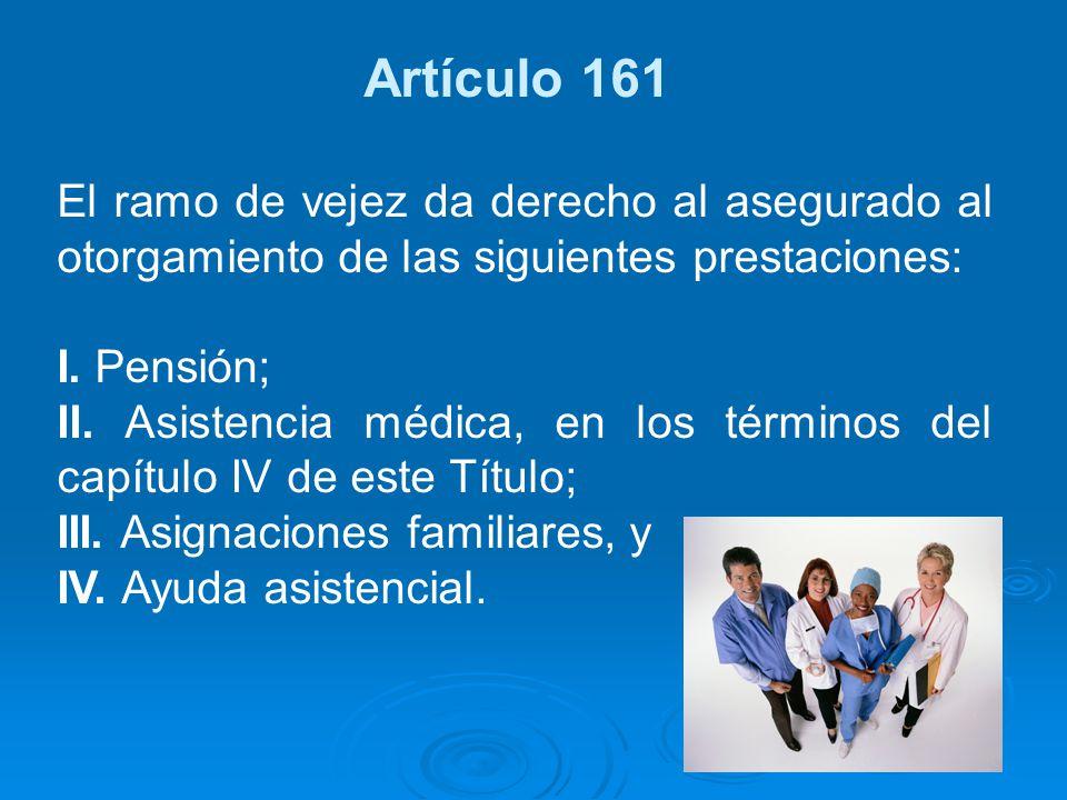 Artículo 161 El ramo de vejez da derecho al asegurado al otorgamiento de las siguientes prestaciones: I. Pensión; II. Asistencia médica, en los términ
