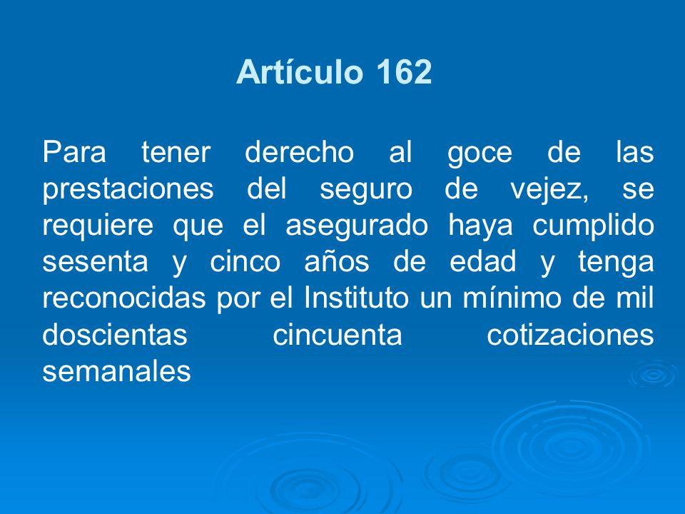 Artículo 162 Para tener derecho al goce de las prestaciones del seguro de vejez, se requiere que el asegurado haya cumplido sesenta y cinco años de ed