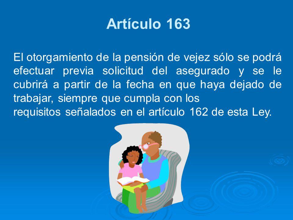 Artículo 163 El otorgamiento de la pensión de vejez sólo se podrá efectuar previa solicitud del asegurado y se le cubrirá a partir de la fecha en que