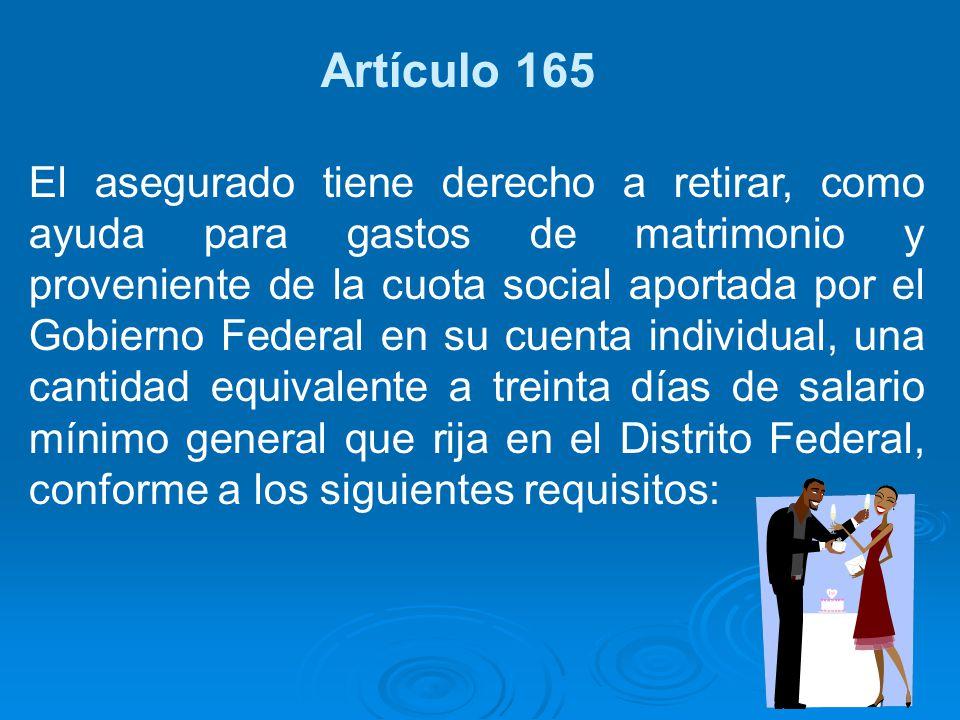 Artículo 165 El asegurado tiene derecho a retirar, como ayuda para gastos de matrimonio y proveniente de la cuota social aportada por el Gobierno Fede