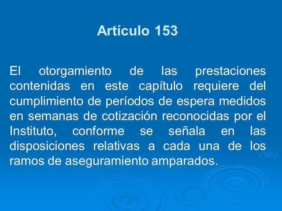 Artículo 153 El otorgamiento de las prestaciones contenidas en este capítulo requiere del cumplimiento de períodos de espera medidos en semanas de cot