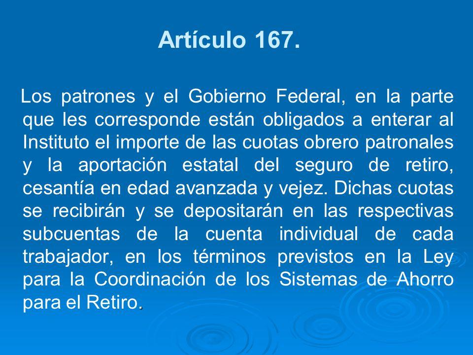 Artículo 167.. Los patrones y el Gobierno Federal, en la parte que les corresponde están obligados a enterar al Instituto el importe de las cuotas obr