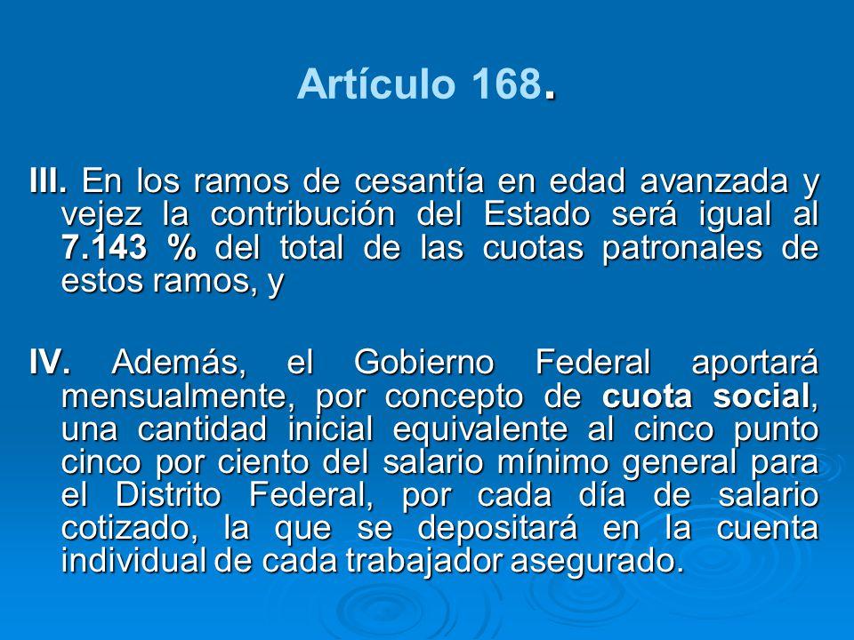 . Artículo 168. III. En los ramos de cesantía en edad avanzada y vejez la contribución del Estado será igual al 7.143 % del total de las cuotas patron