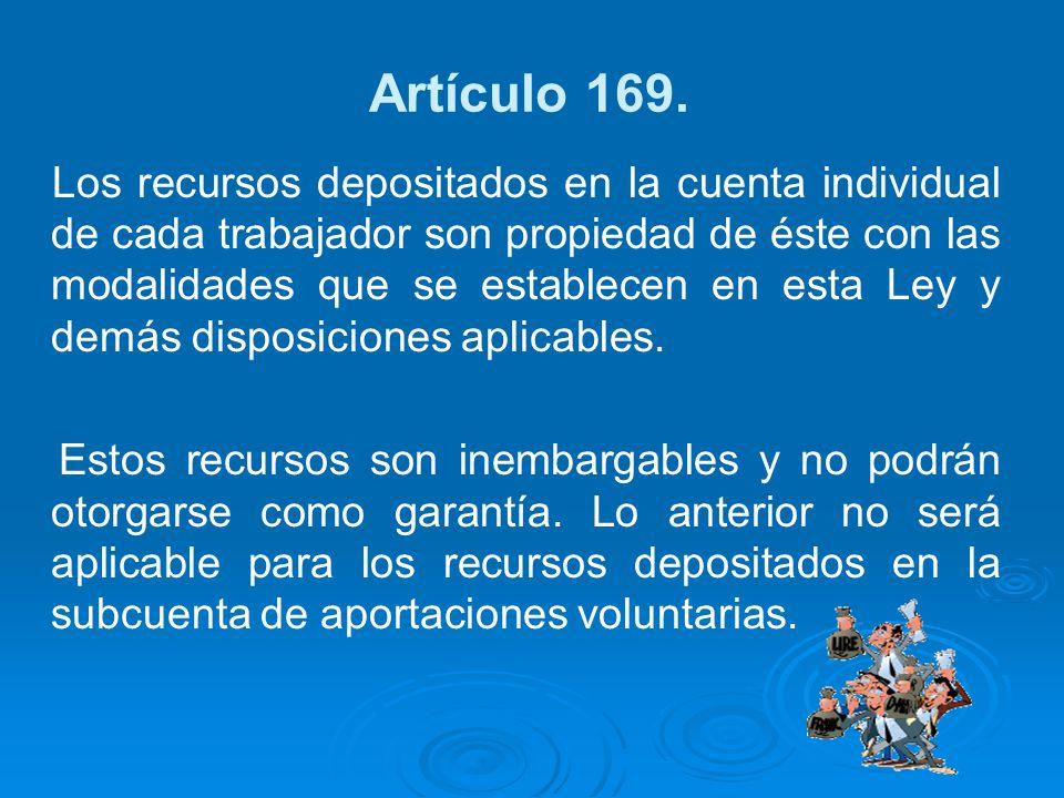 Artículo 169. Los recursos depositados en la cuenta individual de cada trabajador son propiedad de éste con las modalidades que se establecen en esta