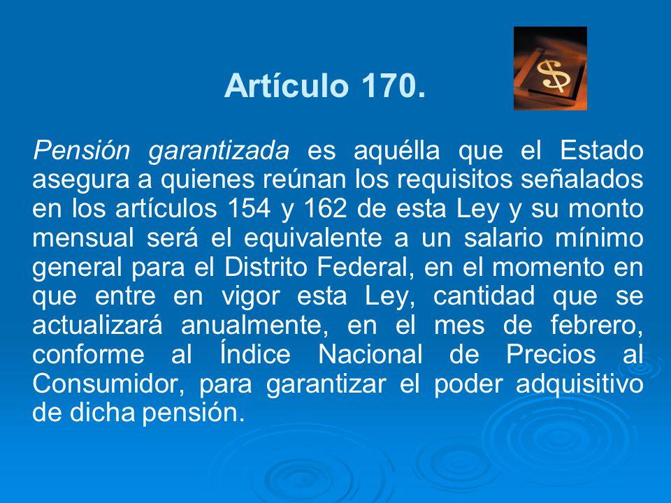 Artículo 170. Pensión garantizada es aquélla que el Estado asegura a quienes reúnan los requisitos señalados en los artículos 154 y 162 de esta Ley y