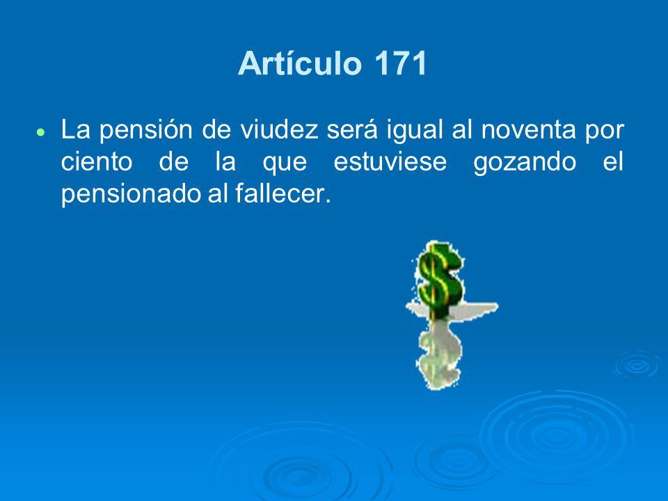 Artículo 171 La pensión de viudez será igual al noventa por ciento de la que estuviese gozando el pensionado al fallecer.