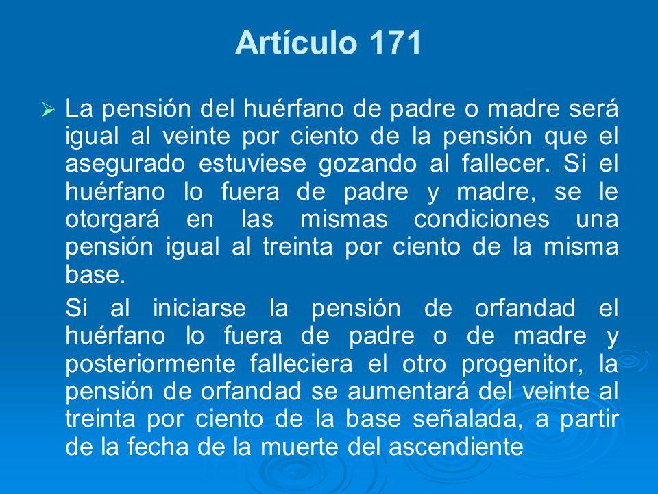Artículo 171 La pensión del huérfano de padre o madre será igual al veinte por ciento de la pensión que el asegurado estuviese gozando al fallecer. Si