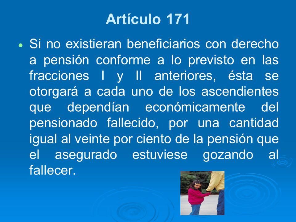 Artículo 171 Si no existieran beneficiarios con derecho a pensión conforme a lo previsto en las fracciones I y II anteriores, ésta se otorgará a cada