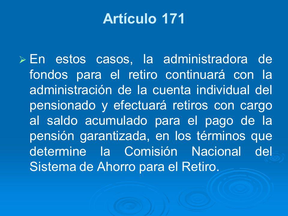 Artículo 171 En estos casos, la administradora de fondos para el retiro continuará con la administración de la cuenta individual del pensionado y efec