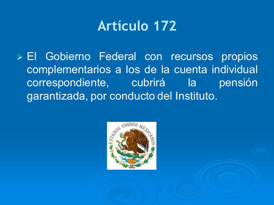 Artículo 172 El Gobierno Federal con recursos propios complementarios a los de la cuenta individual correspondiente, cubrirá la pensión garantizada, p